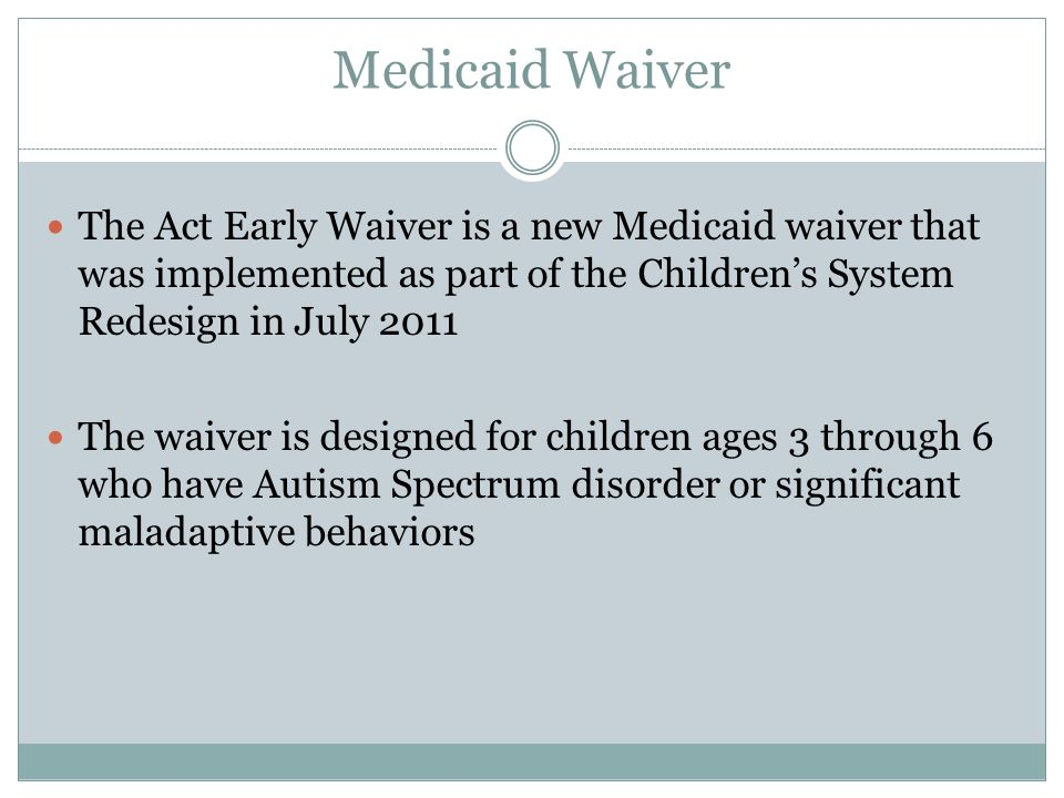 Medicaid Waiver The Act Early Waiver is a new Medicaid waiver that was implemented as part of the Children's System Redesign in July 2011 The waiver is designed for children ages 3 through 6 who have Autism Spectrum disorder or significant maladaptive behaviors