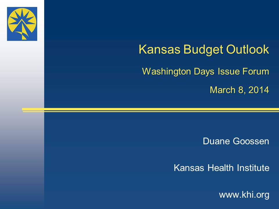 Kansas Budget Outlook Washington Days Issue Forum March 8, 2014 Duane Goossen Kansas Health Institute www.khi.org