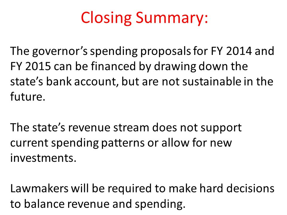 Closing Summary: The governor's spending proposals for FY 2014 and FY 2015 can be financed by drawing down the state's bank account, but are not sustainable in the future.