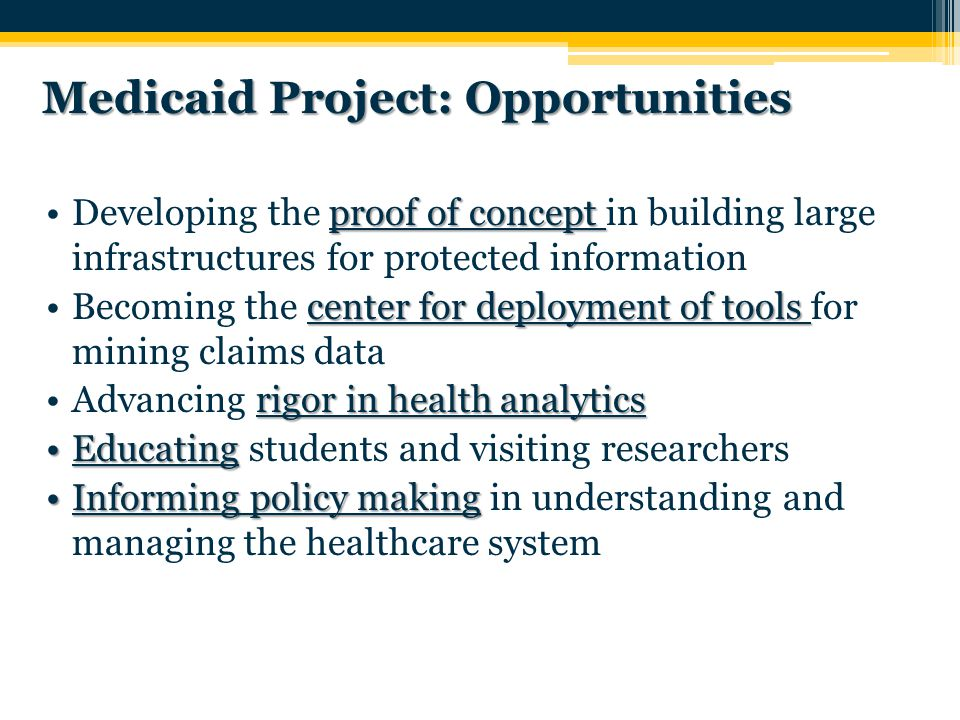 Medicaid Project: Opportunities proof of conceptDeveloping the proof of concept in building large infrastructures for protected information center for deployment of toolsBecoming the center for deployment of tools for mining claims data rigor in health analyticsAdvancing rigor in health analytics EducatingEducating students and visiting researchers Informing policy makingInforming policy making in understanding and managing the healthcare system