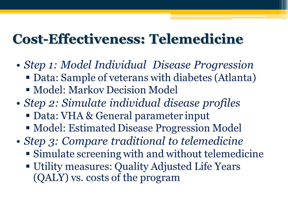 Step 1: Model Individual Disease Progression  Data: Sample of veterans with diabetes (Atlanta)  Model: Markov Decision Model Step 2: Simulate individual disease profiles  Data: VHA & General parameter input  Model: Estimated Disease Progression Model Step 3: Compare traditional to telemedicine  Simulate screening with and without telemedicine  Utility measures: Quality Adjusted Life Years (QALY) vs.