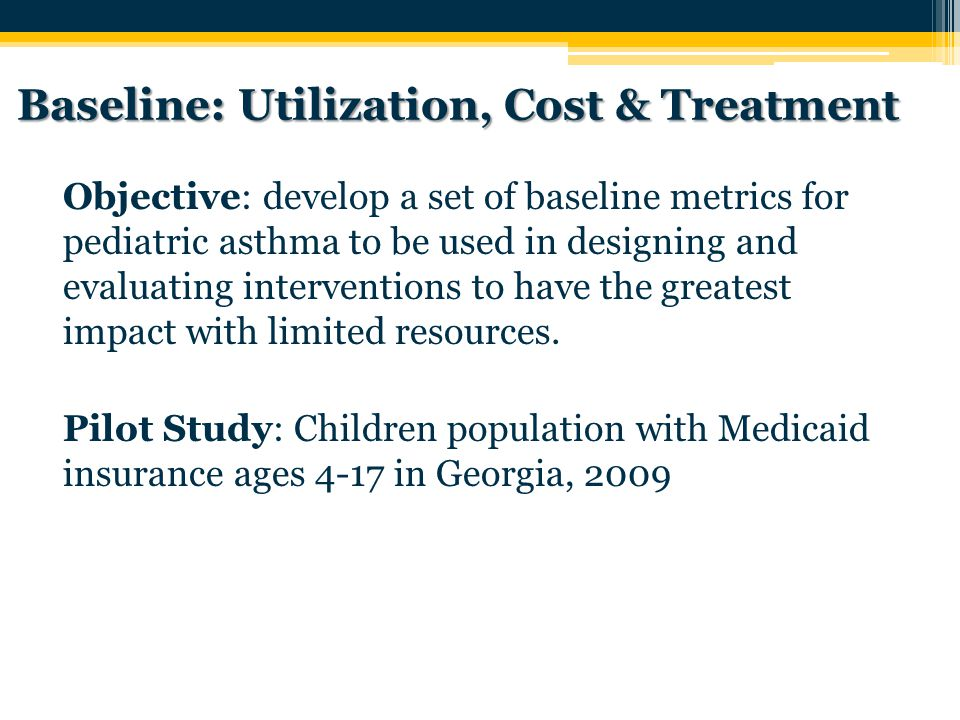 Baseline: Utilization, Cost & Treatment Objective: develop a set of baseline metrics for pediatric asthma to be used in designing and evaluating interventions to have the greatest impact with limited resources.