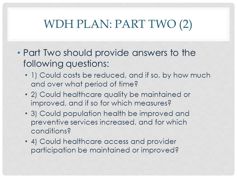 WDH PLAN: PART TWO (2) Part Two should provide answers to the following questions: 1) Could costs be reduced, and if so, by how much and over what per