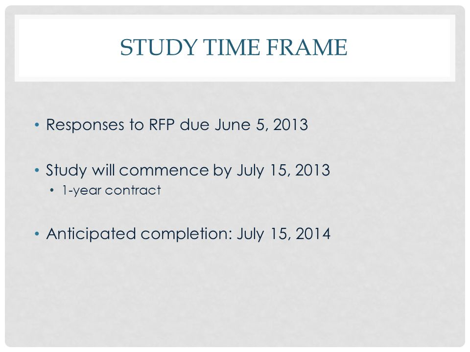 STUDY TIME FRAME Responses to RFP due June 5, 2013 Study will commence by July 15, 2013 1-year contract Anticipated completion: July 15, 2014