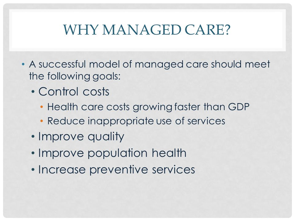WHY MANAGED CARE? A successful model of managed care should meet the following goals: Control costs Health care costs growing faster than GDP Reduce i