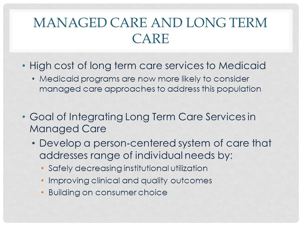 MANAGED CARE AND LONG TERM CARE High cost of long term care services to Medicaid Medicaid programs are now more likely to consider managed care approa