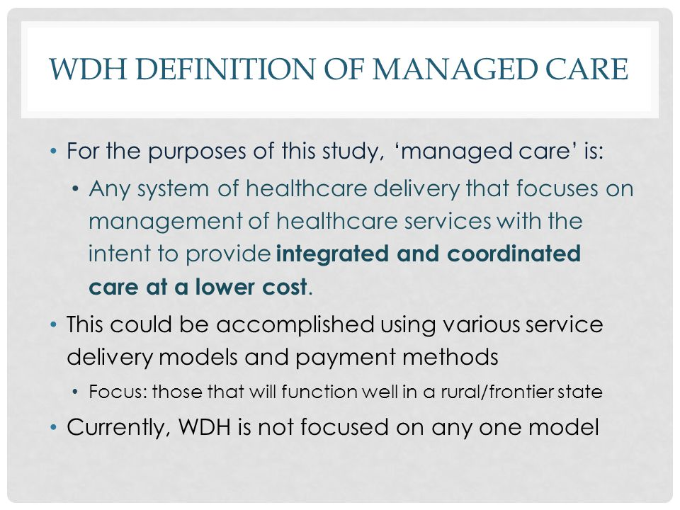 WDH DEFINITION OF MANAGED CARE For the purposes of this study, 'managed care' is: Any system of healthcare delivery that focuses on management of healthcare services with the intent to provide integrated and coordinated care at a lower cost.