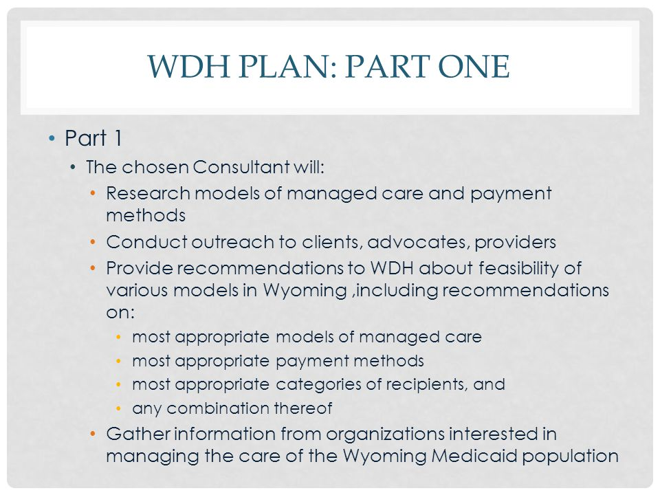 WDH PLAN: PART ONE Part 1 The chosen Consultant will: Research models of managed care and payment methods Conduct outreach to clients, advocates, providers Provide recommendations to WDH about feasibility of various models in Wyoming,including recommendations on: most appropriate models of managed care most appropriate payment methods most appropriate categories of recipients, and any combination thereof Gather information from organizations interested in managing the care of the Wyoming Medicaid population