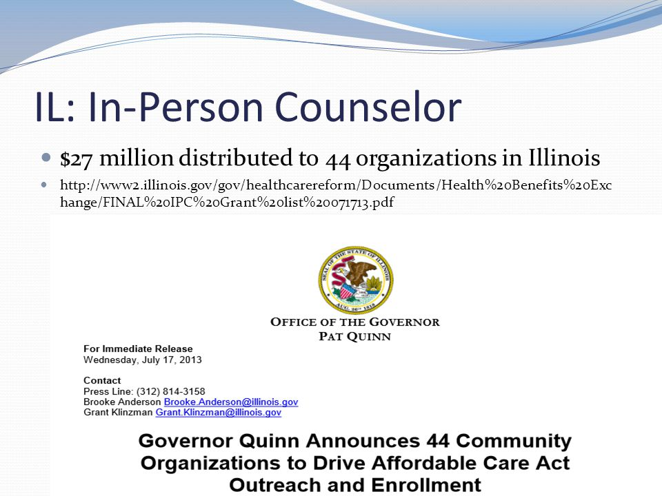 IL: In-Person Counselor $27 million distributed to 44 organizations in Illinois http://www2.illinois.gov/gov/healthcarereform/Documents/Health%20Benefits%20Exc hange/FINAL%20IPC%20Grant%20list%20071713.pdf