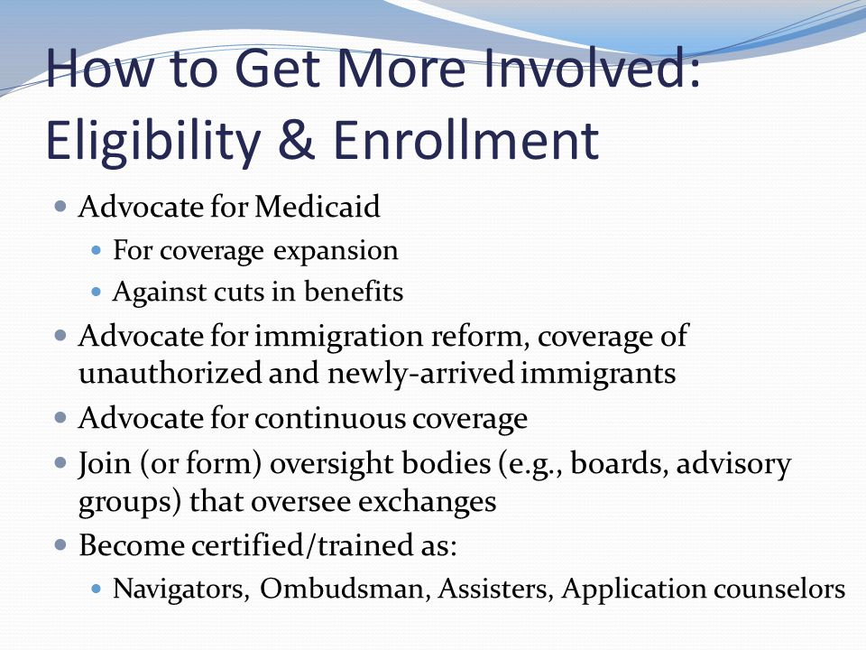 How to Get More Involved: Eligibility & Enrollment Advocate for Medicaid For coverage expansion Against cuts in benefits Advocate for immigration reform, coverage of unauthorized and newly-arrived immigrants Advocate for continuous coverage Join (or form) oversight bodies (e.g., boards, advisory groups) that oversee exchanges Become certified/trained as: Navigators, Ombudsman, Assisters, Application counselors