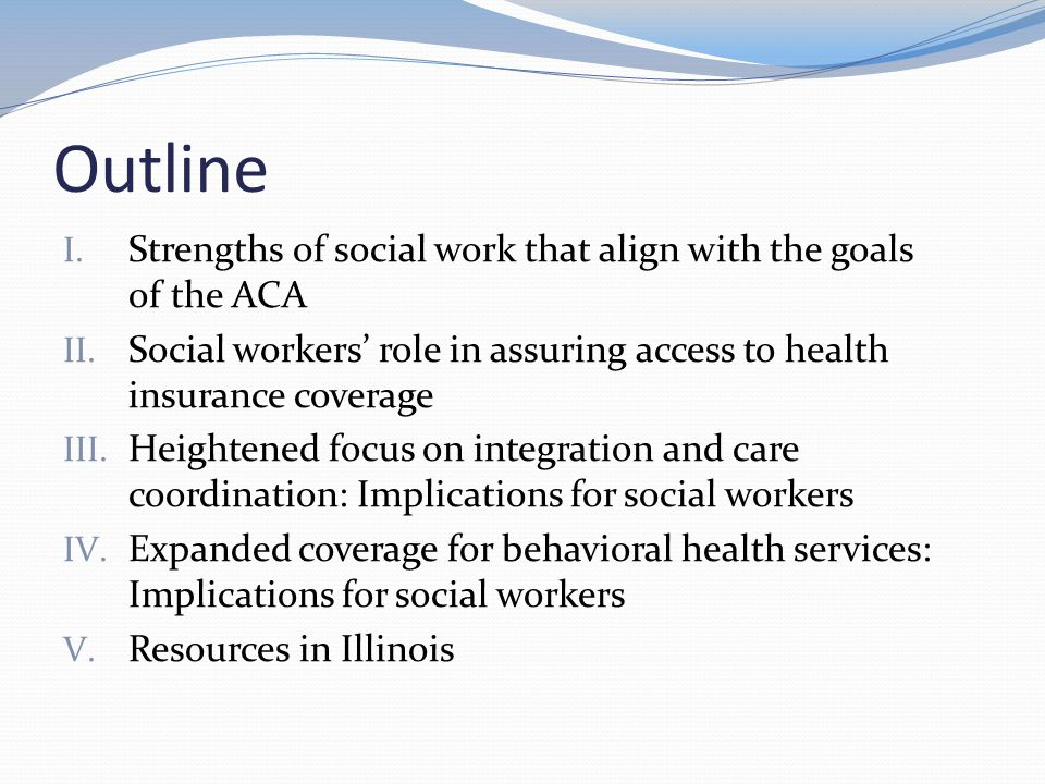ACA, Social Work, and Care Coordination ACA creates opportunity for new social work roles Avenues to sustainable care coordination by social workers increasingly available Provisions include Changing incentives Changing payment structures Move away from fee-for-service ACA provisions of note: Penalties for hospital readmissions Value-based purchasing Bundled payments Patient-centered medical homes Accountable care organizations
