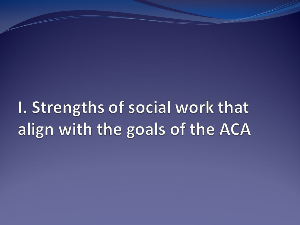 Thrive Under Reform Key elements to making the ACA successful Engaging patients Prevention and wellness Not transactions but a journey Transparency of performance Focus on burden of treatment, not illness Cost and quality in the same breath Where does social work fit?