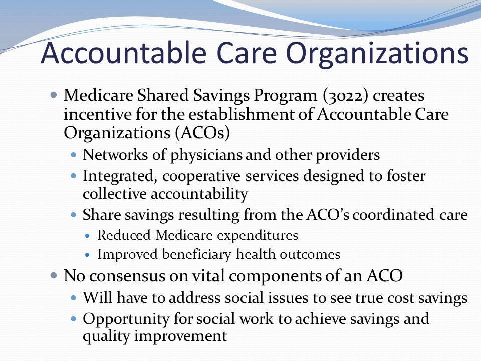 Accountable Care Organizations Medicare Shared Savings Program (3022) creates incentive for the establishment of Accountable Care Organizations (ACOs) Networks of physicians and other providers Integrated, cooperative services designed to foster collective accountability Share savings resulting from the ACO's coordinated care Reduced Medicare expenditures Improved beneficiary health outcomes No consensus on vital components of an ACO Will have to address social issues to see true cost savings Opportunity for social work to achieve savings and quality improvement