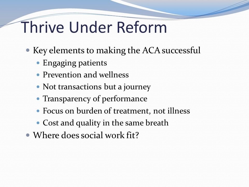 Thrive Under Reform Key elements to making the ACA successful Engaging patients Prevention and wellness Not transactions but a journey Transparency of performance Focus on burden of treatment, not illness Cost and quality in the same breath Where does social work fit