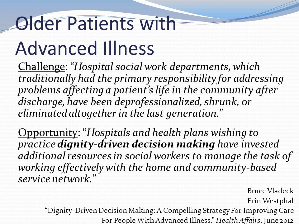 Older Patients with Advanced Illness Challenge: Hospital social work departments, which traditionally had the primary responsibility for addressing problems affecting a patient's life in the community after discharge, have been deprofessionalized, shrunk, or eliminated altogether in the last generation. Opportunity: Hospitals and health plans wishing to practice dignity-driven decision making have invested additional resources in social workers to manage the task of working effectively with the home and community-based service network. Bruce Vladeck Erin Westphal Dignity-Driven Decision Making: A Compelling Strategy For Improving Care For People With Advanced Illness, Health Affairs.
