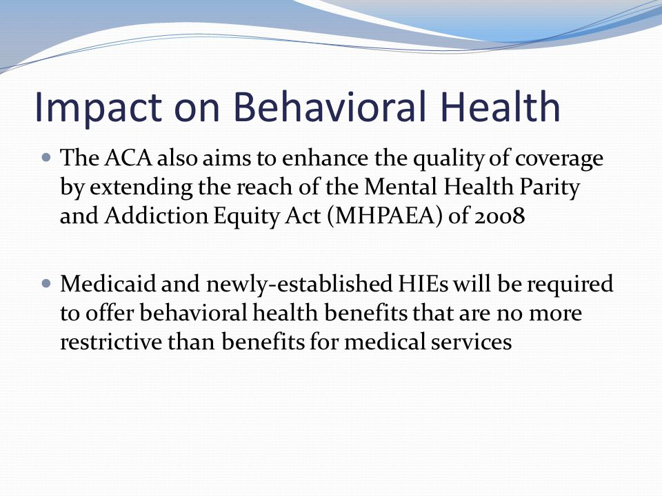Impact on Behavioral Health The ACA also aims to enhance the quality of coverage by extending the reach of the Mental Health Parity and Addiction Equity Act (MHPAEA) of 2008 Medicaid and newly-established HIEs will be required to offer behavioral health benefits that are no more restrictive than benefits for medical services