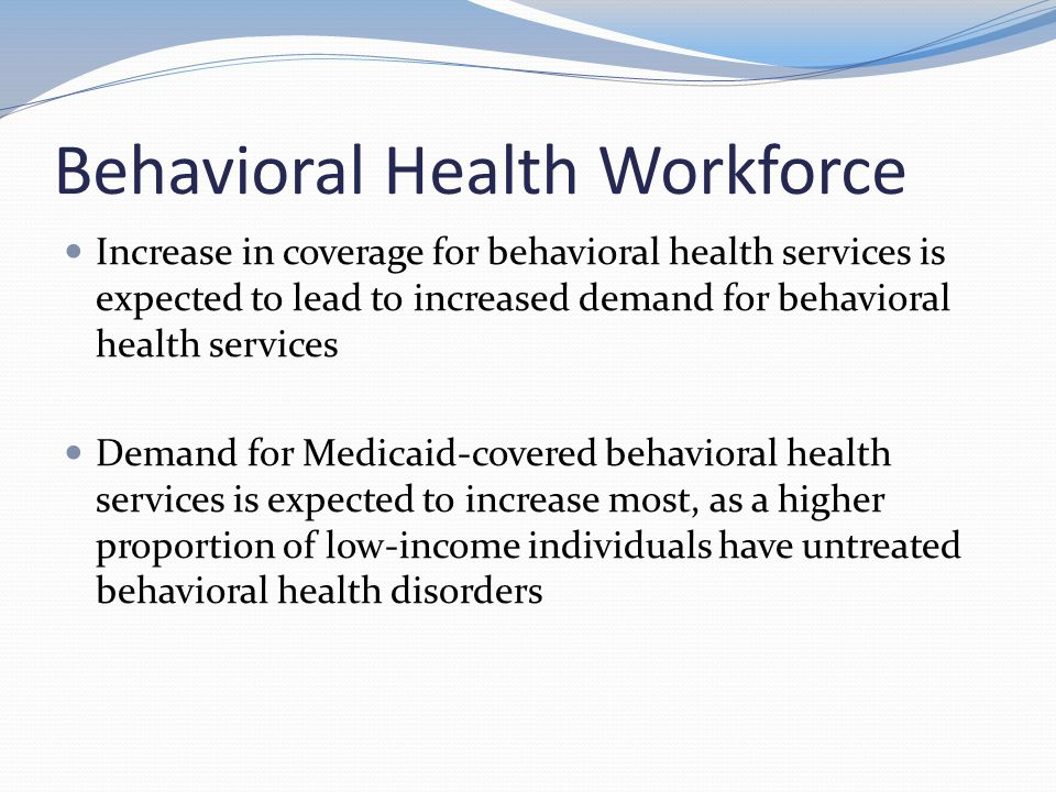 Behavioral Health Workforce Increase in coverage for behavioral health services is expected to lead to increased demand for behavioral health services Demand for Medicaid-covered behavioral health services is expected to increase most, as a higher proportion of low-income individuals have untreated behavioral health disorders