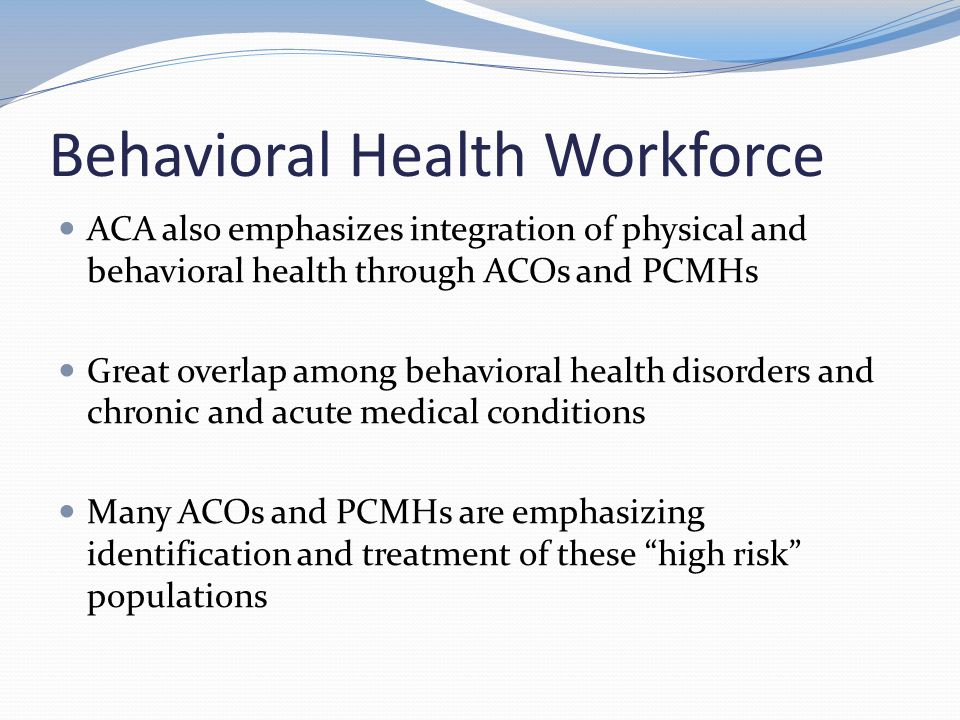 Behavioral Health Workforce ACA also emphasizes integration of physical and behavioral health through ACOs and PCMHs Great overlap among behavioral health disorders and chronic and acute medical conditions Many ACOs and PCMHs are emphasizing identification and treatment of these high risk populations