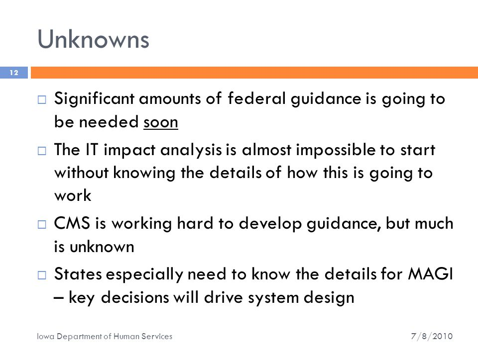Unknowns 12  Significant amounts of federal guidance is going to be needed soon  The IT impact analysis is almost impossible to start without knowing the details of how this is going to work  CMS is working hard to develop guidance, but much is unknown  States especially need to know the details for MAGI – key decisions will drive system design 7/8/2010 Iowa Department of Human Services