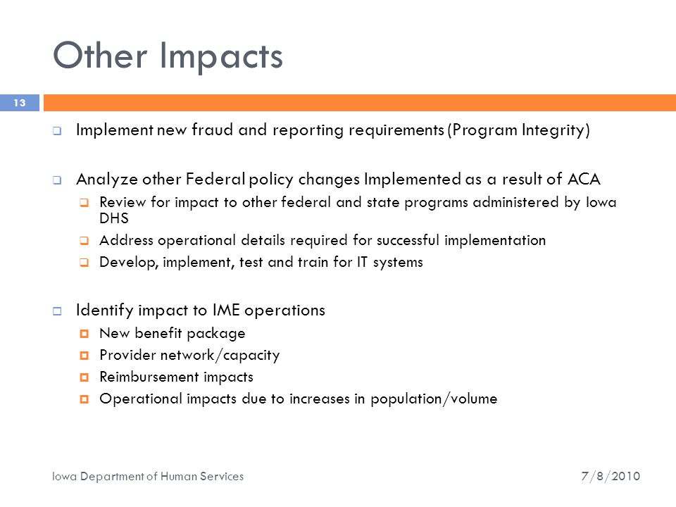 Other Impacts  Implement new fraud and reporting requirements (Program Integrity)  Analyze other Federal policy changes Implemented as a result of ACA  Review for impact to other federal and state programs administered by Iowa DHS  Address operational details required for successful implementation  Develop, implement, test and train for IT systems  Identify impact to IME operations  New benefit package  Provider network/capacity  Reimbursement impacts  Operational impacts due to increases in population/volume 13 7/8/2010 Iowa Department of Human Services