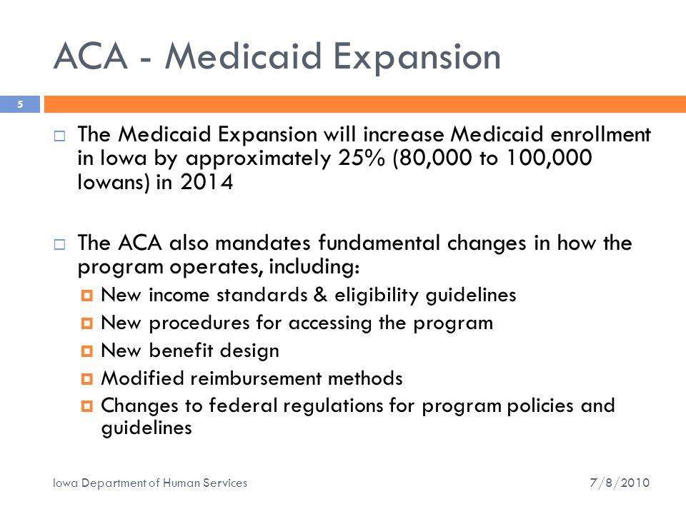 ACA - Medicaid Expansion  The Medicaid Expansion will increase Medicaid enrollment in Iowa by approximately 25% (80,000 to 100,000 Iowans) in 2014  The ACA also mandates fundamental changes in how the program operates, including:  New income standards & eligibility guidelines  New procedures for accessing the program  New benefit design  Modified reimbursement methods  Changes to federal regulations for program policies and guidelines 5 7/8/2010 Iowa Department of Human Services