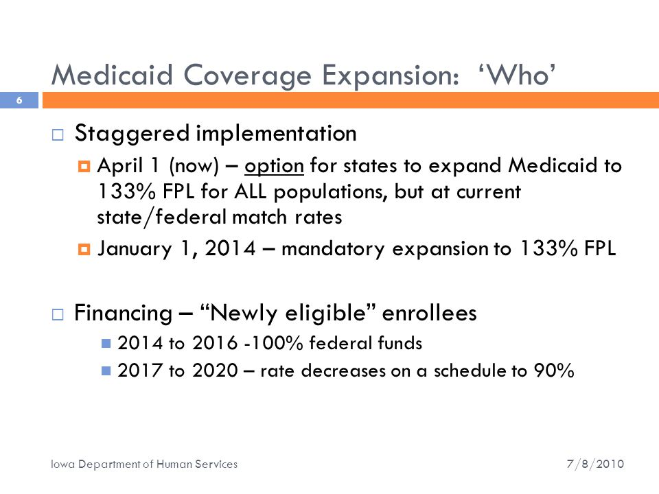 Medicaid Coverage Expansion: 'Who' 6  Staggered implementation  April 1 (now) – option for states to expand Medicaid to 133% FPL for ALL populations, but at current state/federal match rates  January 1, 2014 – mandatory expansion to 133% FPL  Financing – Newly eligible enrollees 2014 to 2016 -100% federal funds 2017 to 2020 – rate decreases on a schedule to 90% 7/8/2010 Iowa Department of Human Services