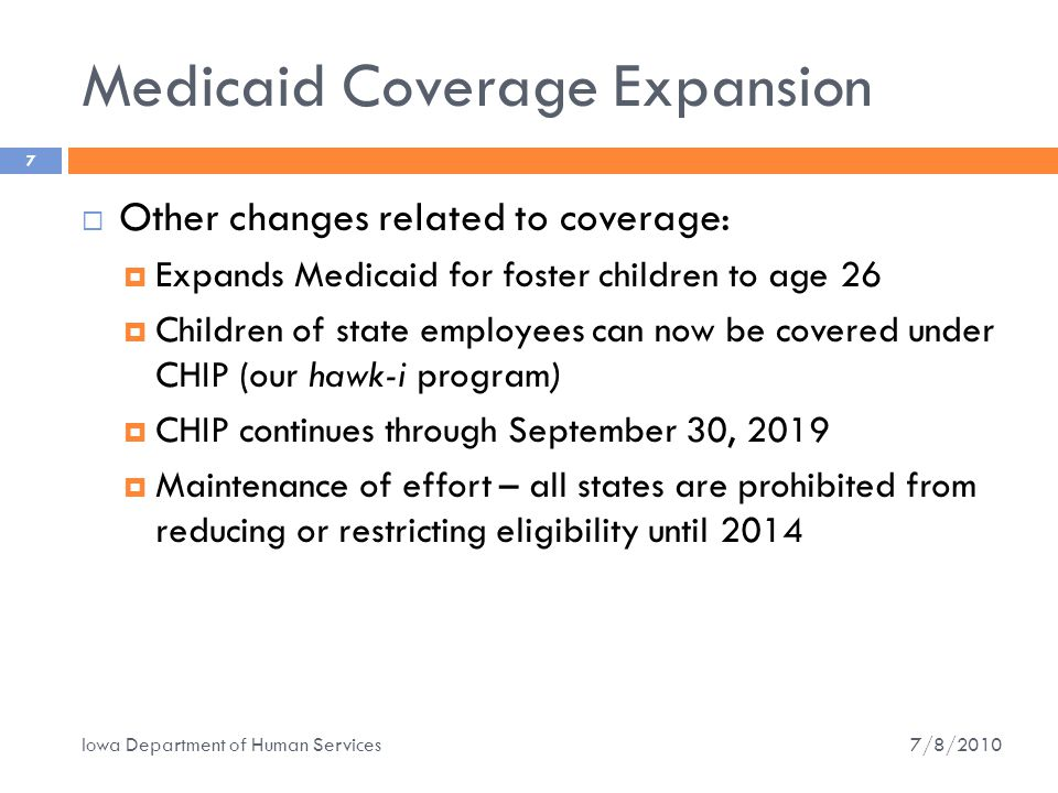Medicaid Coverage Expansion 7  Other changes related to coverage:  Expands Medicaid for foster children to age 26  Children of state employees can now be covered under CHIP (our hawk-i program)  CHIP continues through September 30, 2019  Maintenance of effort – all states are prohibited from reducing or restricting eligibility until 2014 7/8/2010 Iowa Department of Human Services