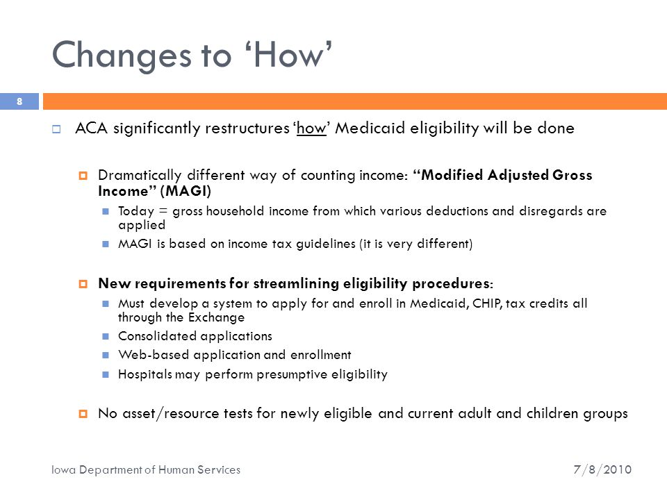 Changes to 'How' 8  ACA significantly restructures 'how' Medicaid eligibility will be done  Dramatically different way of counting income: Modified Adjusted Gross Income (MAGI) Today = gross household income from which various deductions and disregards are applied MAGI is based on income tax guidelines (it is very different)  New requirements for streamlining eligibility procedures: Must develop a system to apply for and enroll in Medicaid, CHIP, tax credits all through the Exchange Consolidated applications Web-based application and enrollment Hospitals may perform presumptive eligibility  No asset/resource tests for newly eligible and current adult and children groups 7/8/2010 Iowa Department of Human Services