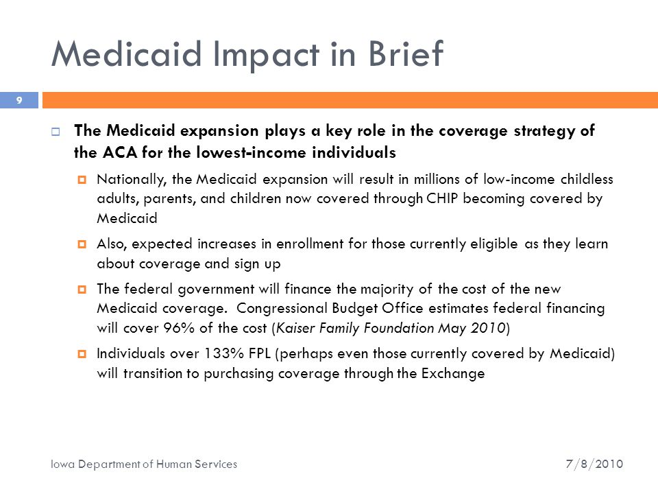 Impact on Iowa Medicaid  Expand Eligibility  Will enroll 80,000 to 100,000 Iowans in a new 133% FPL eligibility group, estimated up to 150,000 by 2019 by some sources  Must define a benefit structure/covered services package (a benchmark plan), may be the same as current Medicaid coverage (we think)  Transition New Coverage  Transition of IowaCare – the 1115 waiver/IowaCare will end December 31, 2013 and members will transition to the Medicaid expansion (for those below 133% FPL) and to subsidies/Exchange for those above 133% FPL  The majority of IowaCare members are below 100% FPL  Eligibility groups above 133% FPL may transition from Medicaid to the Exchange.