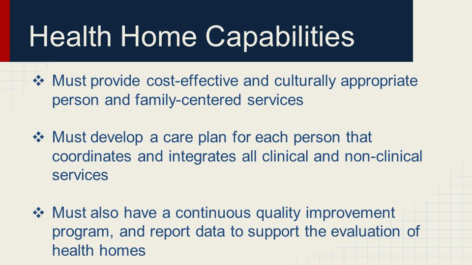 Health Home Capabilities ❖ Must provide cost-effective and culturally appropriate person and family-centered services ❖ Must develop a care plan for each person that coordinates and integrates all clinical and non-clinical services ❖ Must also have a continuous quality improvement program, and report data to support the evaluation of health homes