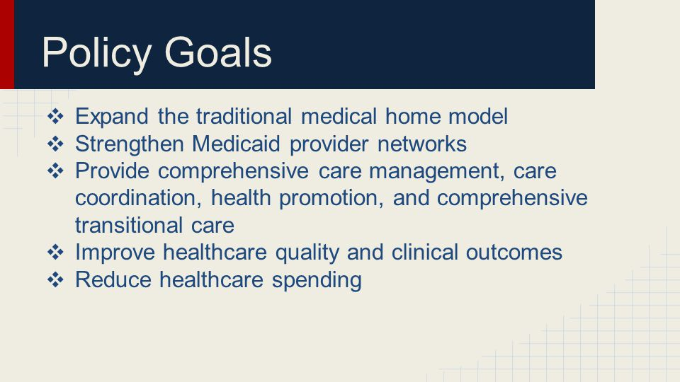 Policy Goals ❖ Expand the traditional medical home model ❖ Strengthen Medicaid provider networks ❖ Provide comprehensive care management, care coordination, health promotion, and comprehensive transitional care ❖ Improve healthcare quality and clinical outcomes ❖ Reduce healthcare spending