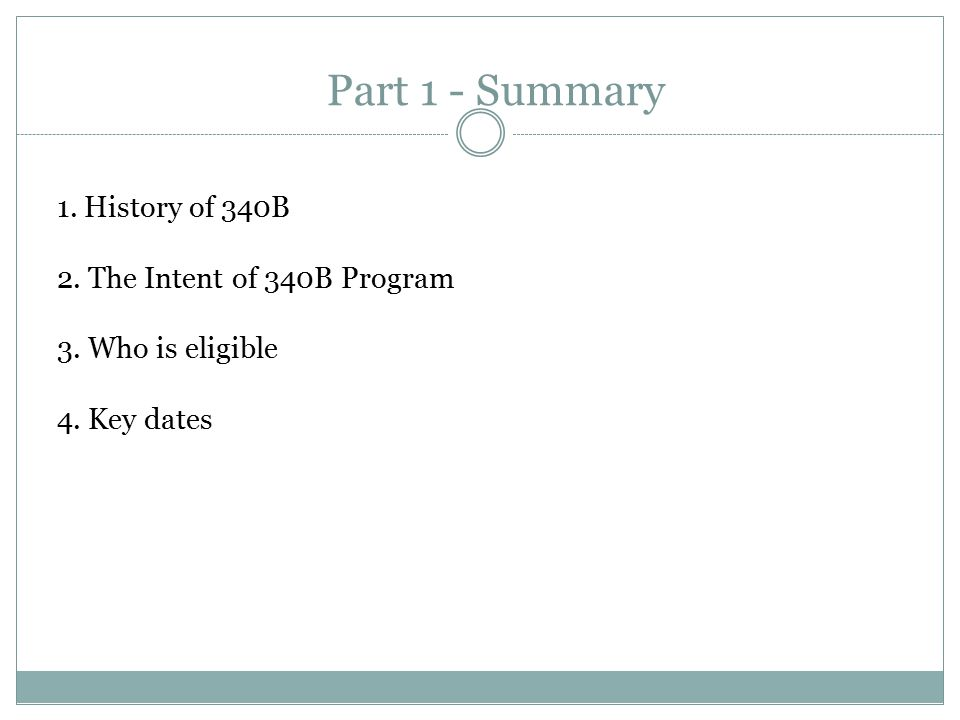 1. History of 340B 2. The Intent of 340B Program 3. Who is eligible 4. Key dates Part 1 - Summary