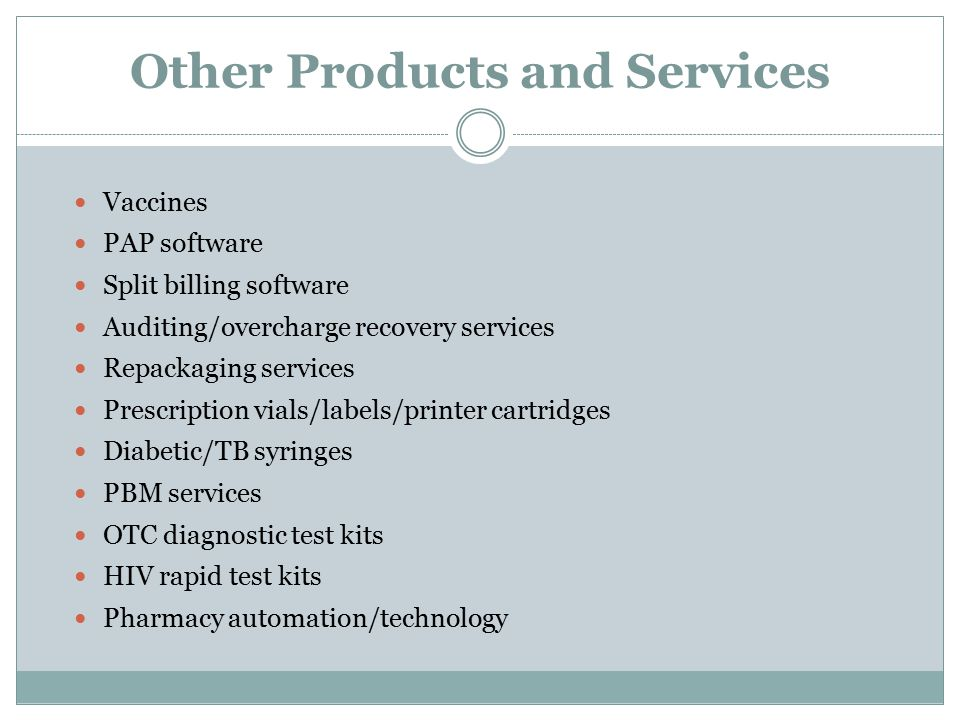 Other Products and Services Vaccines PAP software Split billing software Auditing/overcharge recovery services Repackaging services Prescription vials