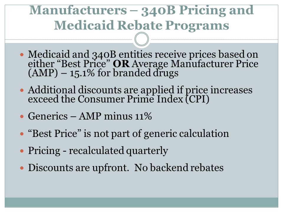 "Manufacturers – 340B Pricing and Medicaid Rebate Programs Medicaid and 340B entities receive prices based on either ""Best Price"" OR Average Manufactur"