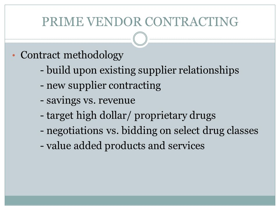 PRIME VENDOR CONTRACTING Contract methodology - build upon existing supplier relationships - new supplier contracting - savings vs. revenue - target h