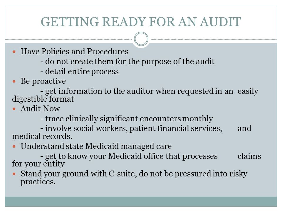 GETTING READY FOR AN AUDIT Have Policies and Procedures - do not create them for the purpose of the audit - detail entire process Be proactive - get i