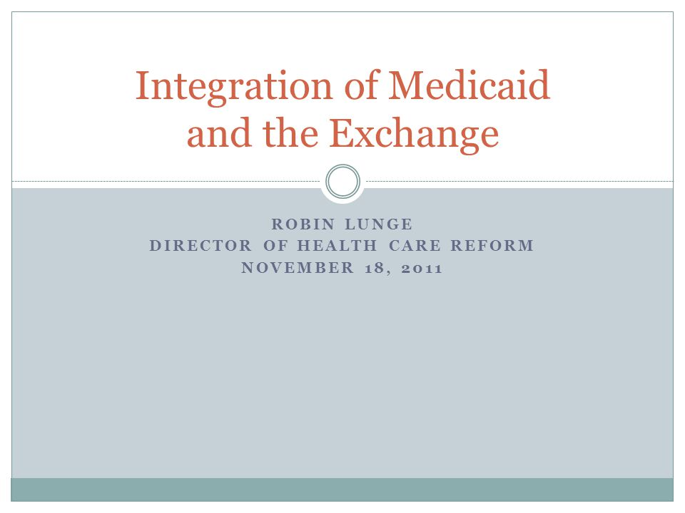 ROBIN LUNGE DIRECTOR OF HEALTH CARE REFORM NOVEMBER 18, 2011 Integration of Medicaid and the Exchange