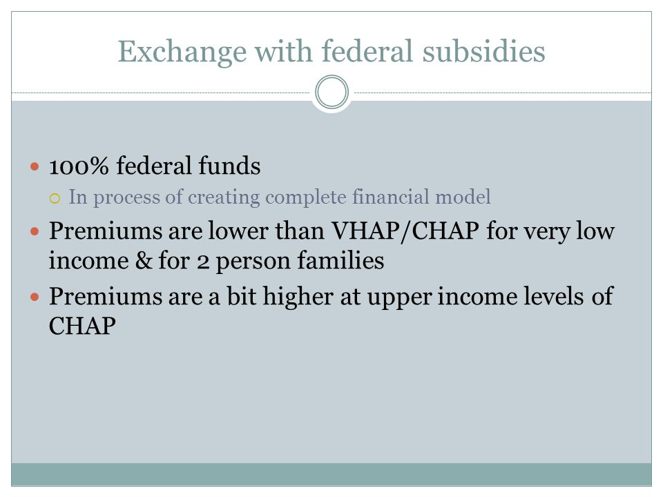 Exchange with federal subsidies 100% federal funds  In process of creating complete financial model Premiums are lower than VHAP/CHAP for very low in