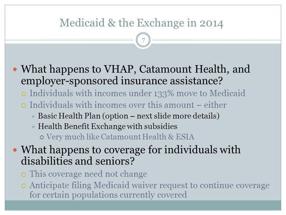 Medicaid & the Exchange in 2014 7 What happens to VHAP, Catamount Health, and employer-sponsored insurance assistance?  Individuals with incomes unde