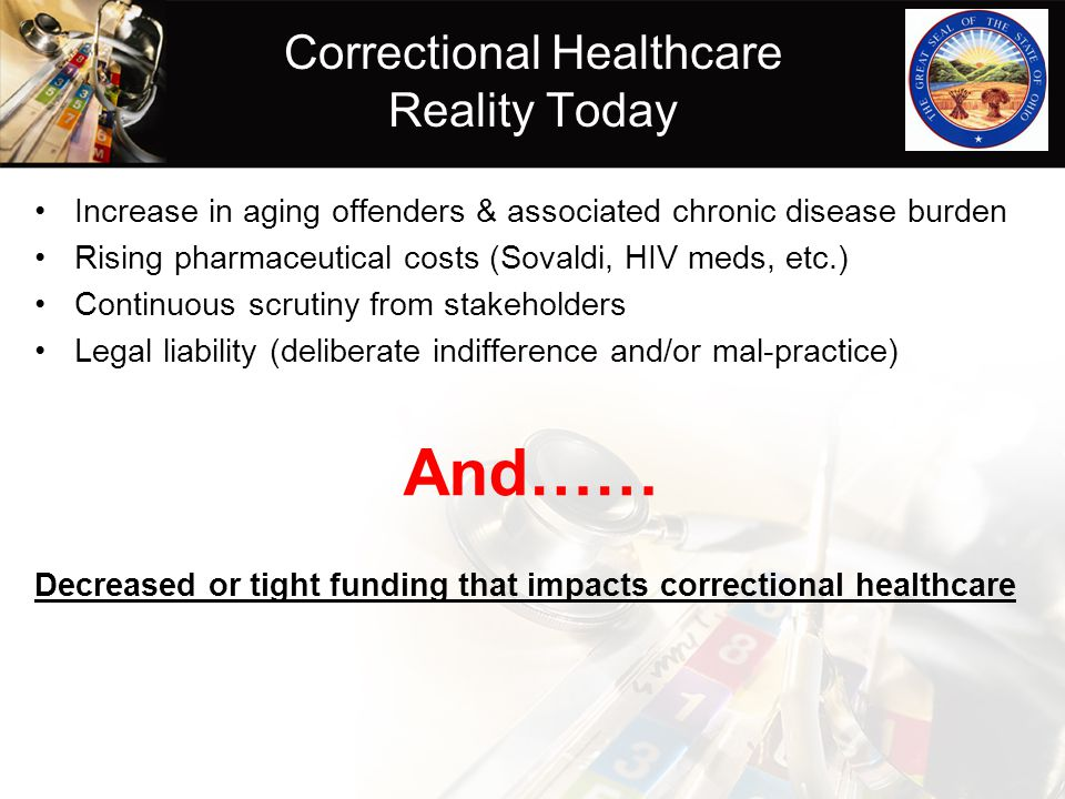 Correctional Healthcare Reality Today Increase in aging offenders & associated chronic disease burden Rising pharmaceutical costs (Sovaldi, HIV meds,