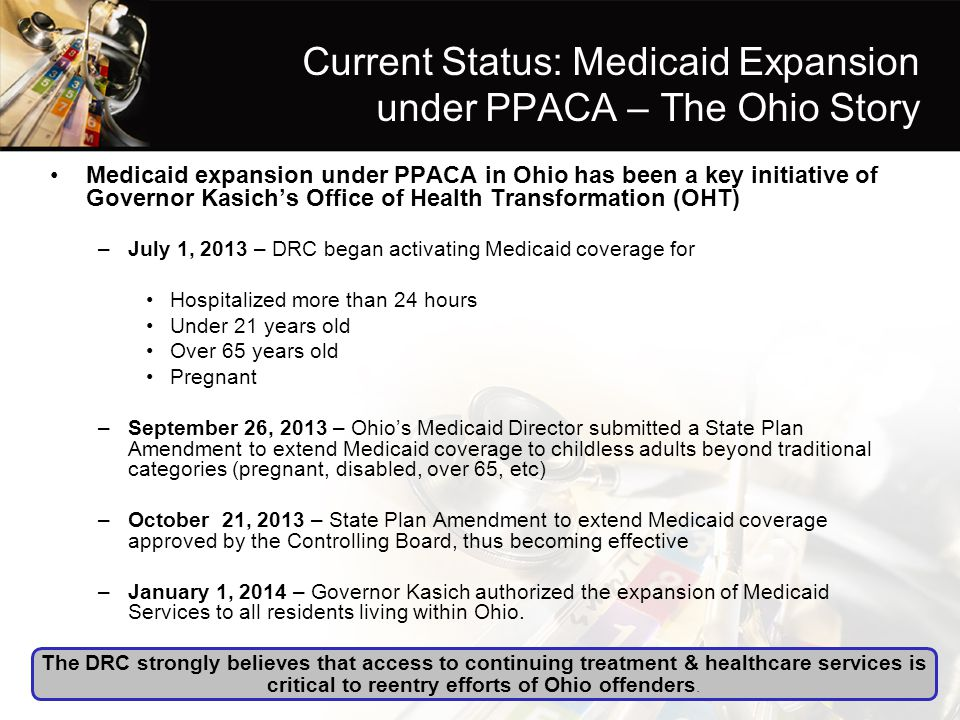 Current Status: Medicaid Expansion under PPACA – The Ohio Story Medicaid expansion under PPACA in Ohio has been a key initiative of Governor Kasich's