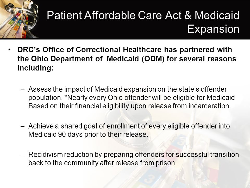 Patient Affordable Care Act & Medicaid Expansion DRC's Office of Correctional Healthcare has partnered with the Ohio Department of Medicaid (ODM) for