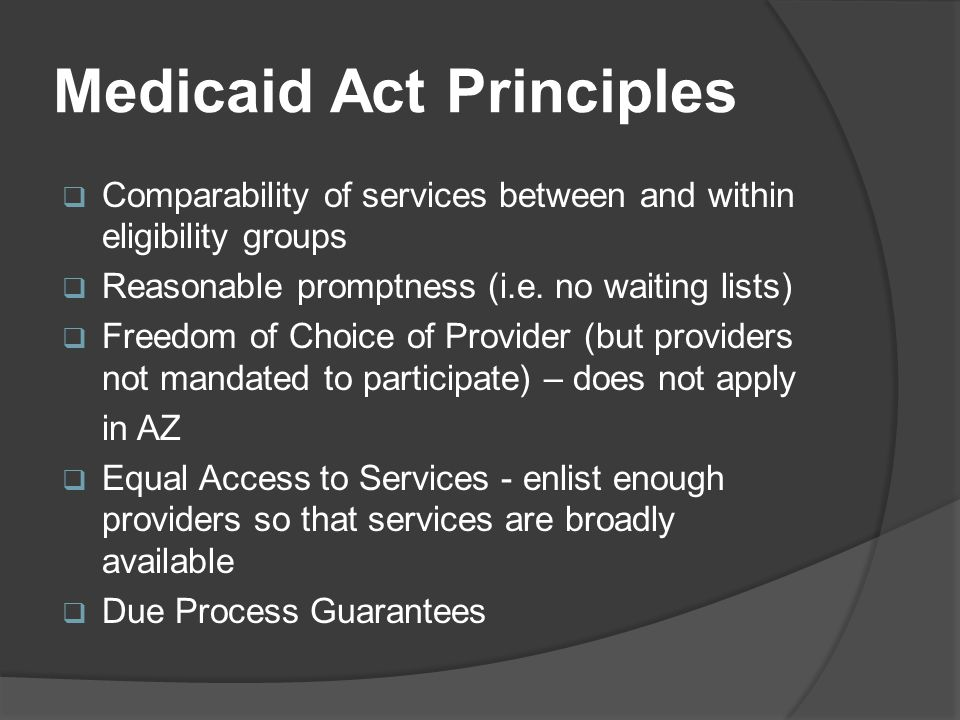 Medicaid Act Principles  Comparability of services between and within eligibility groups  Reasonable promptness (i.e.