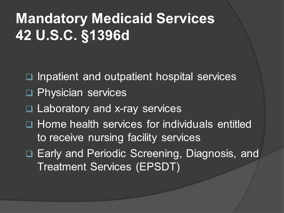 Mandatory Medicaid Services 42 U.S.C. §1396d  Inpatient and outpatient hospital services  Physician services  Laboratory and x-ray services  Home