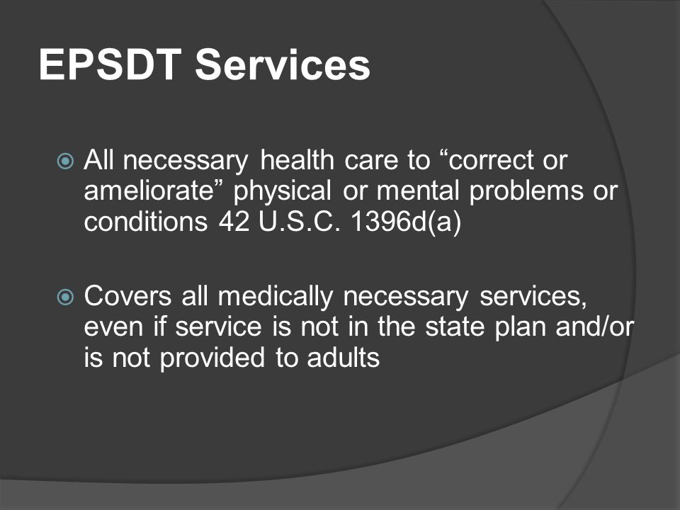 """EPSDT Services  All necessary health care to """"correct or ameliorate"""" physical or mental problems or conditions 42 U.S.C. 1396d(a)  Covers all medica"""