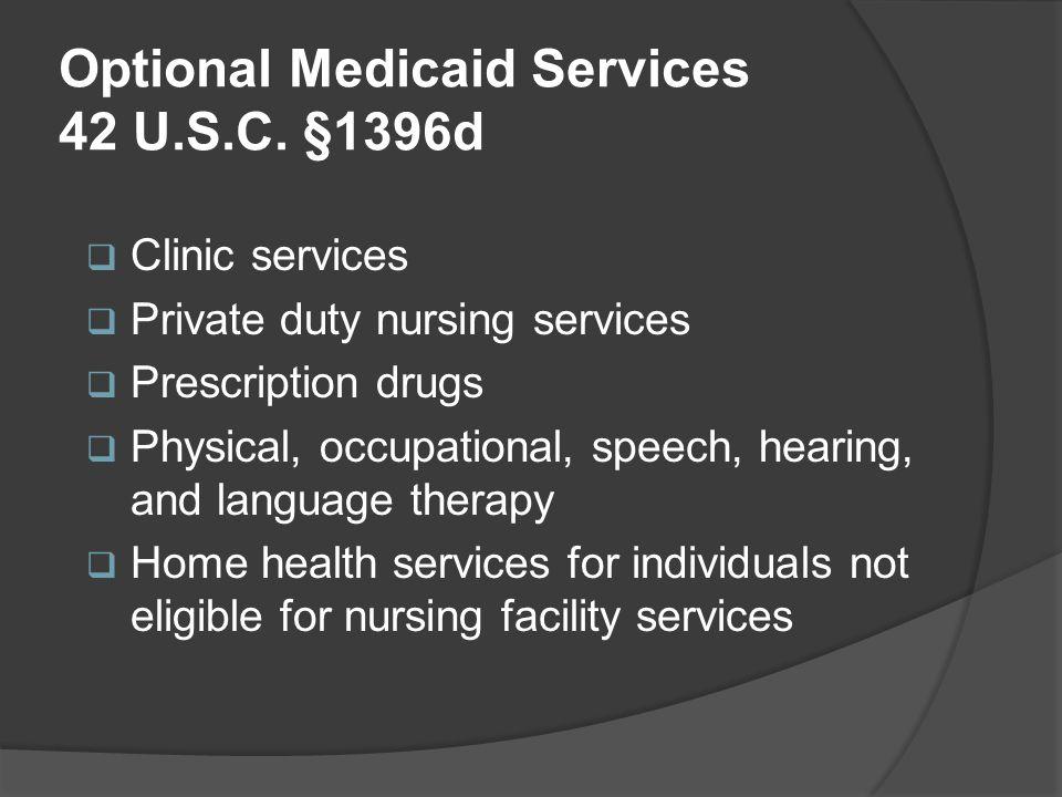 Optional Medicaid Services 42 U.S.C. §1396d  Clinic services  Private duty nursing services  Prescription drugs  Physical, occupational, speech, h