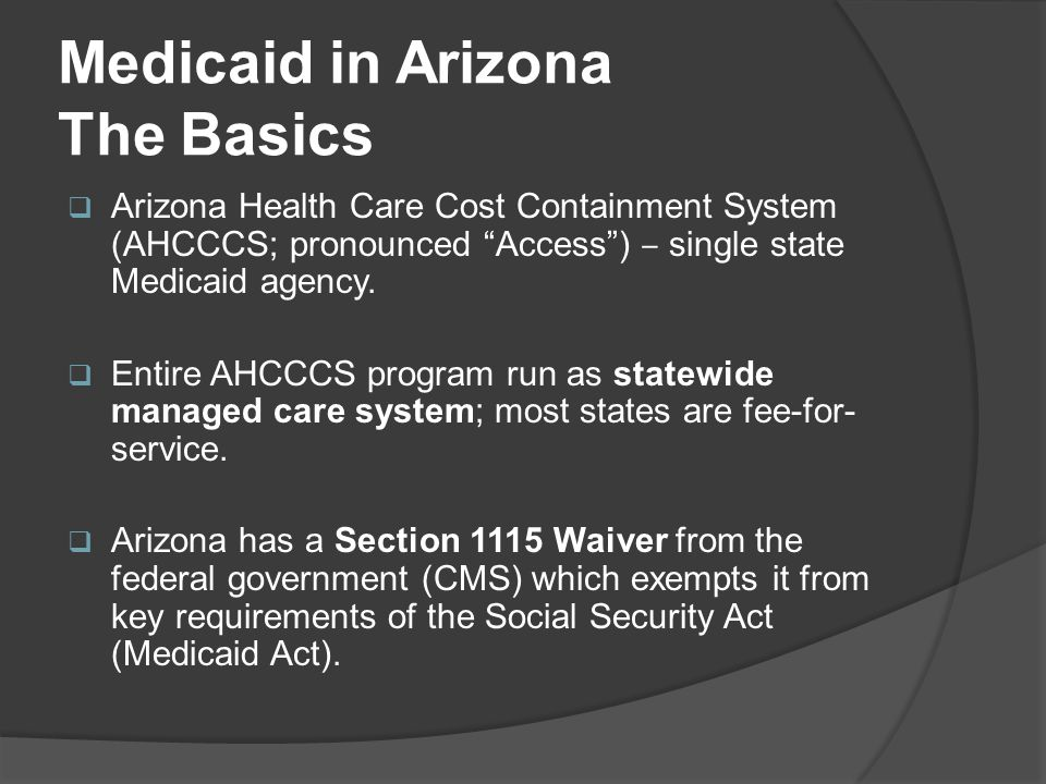 """Medicaid in Arizona The Basics  Arizona Health Care Cost Containment System (AHCCCS; pronounced """"Access"""") ‒ single state Medicaid agency.  Entire AH"""