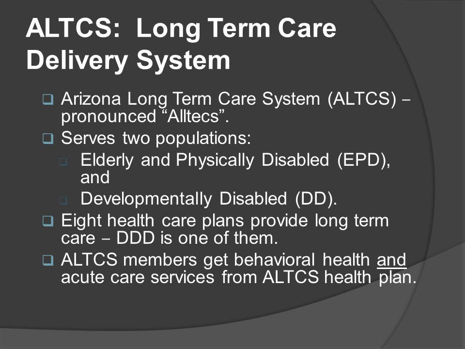 """ALTCS: Long Term Care Delivery System  Arizona Long Term Care System (ALTCS) ‒ pronounced """"Alltecs"""".  Serves two populations:  Elderly and Physical"""