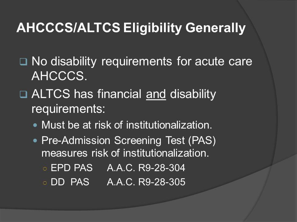 AHCCCS/ALTCS Eligibility Generally  No disability requirements for acute care AHCCCS.  ALTCS has financial and disability requirements: Must be at r