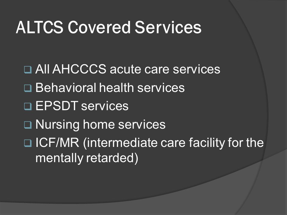 ALTCS Covered Services  All AHCCCS acute care services  Behavioral health services  EPSDT services  Nursing home services  ICF/MR (intermediate c